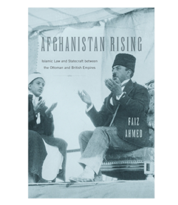 Jadaliyya Faiz Ahmed Afghanistan Rising Islamic Law And Statecraft Between The Ottoman And British Empires New Texts Out Now