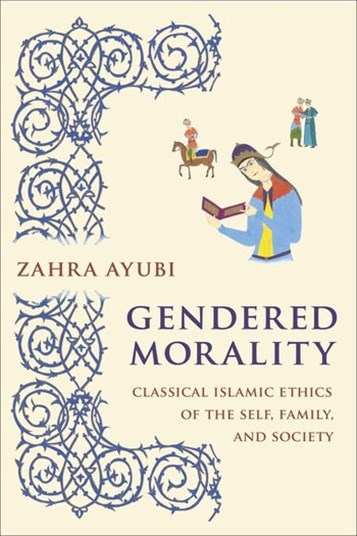 Zahra Ayubi, Gendered Morality: Classical Islamic Ethics of the Self, Family, and Society (New Texts Out Now)