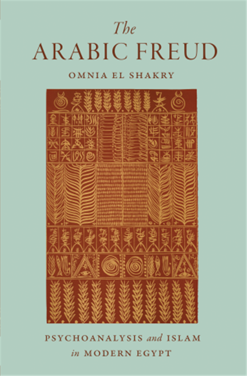 Omnia El Shakry, The Arabic Freud: Psychoanalysis and Islam in Modern Egypt (New Texts Out Now)